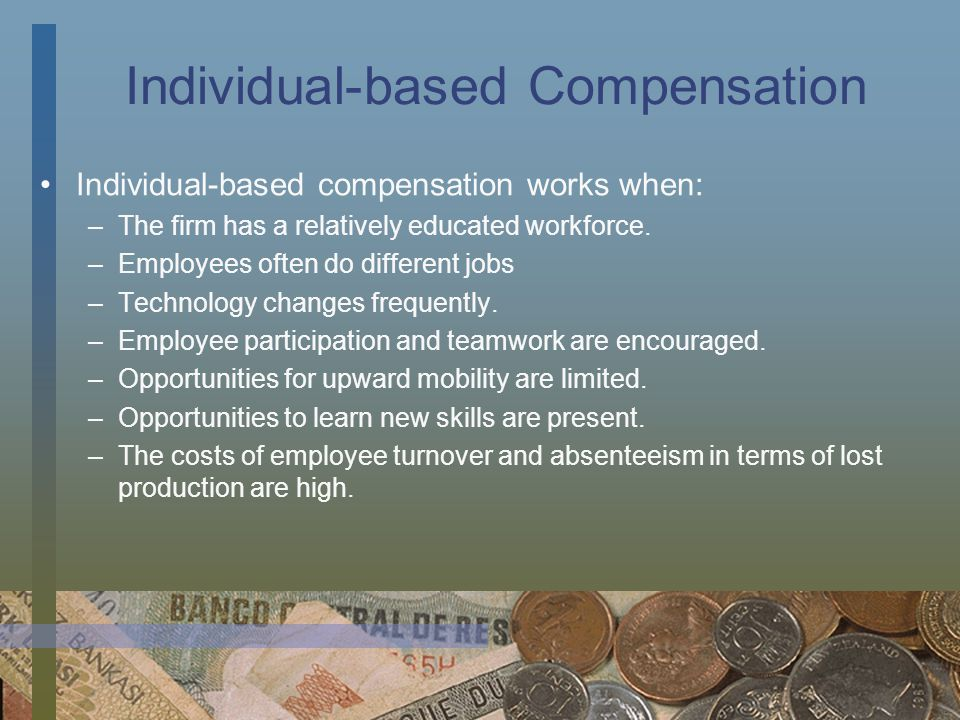 Individual-based Compensation Individual-based compensation works when: –The firm has a relatively educated workforce. –Employees often do different j