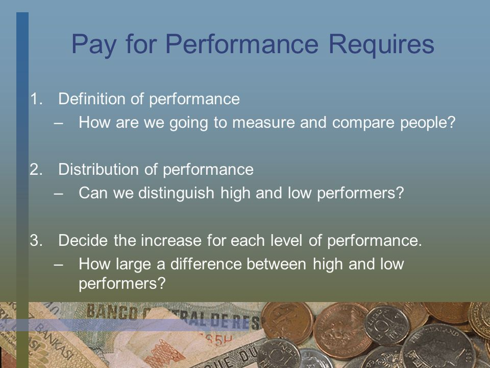 Pay for Performance Requires 1.Definition of performance –How are we going to measure and compare people? 2.Distribution of performance –Can we distin