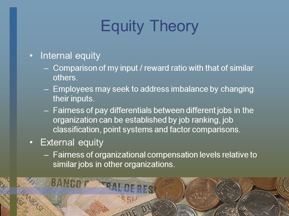Equity Theory Internal equity –Comparison of my input / reward ratio with that of similar others. –Employees may seek to address imbalance by changing