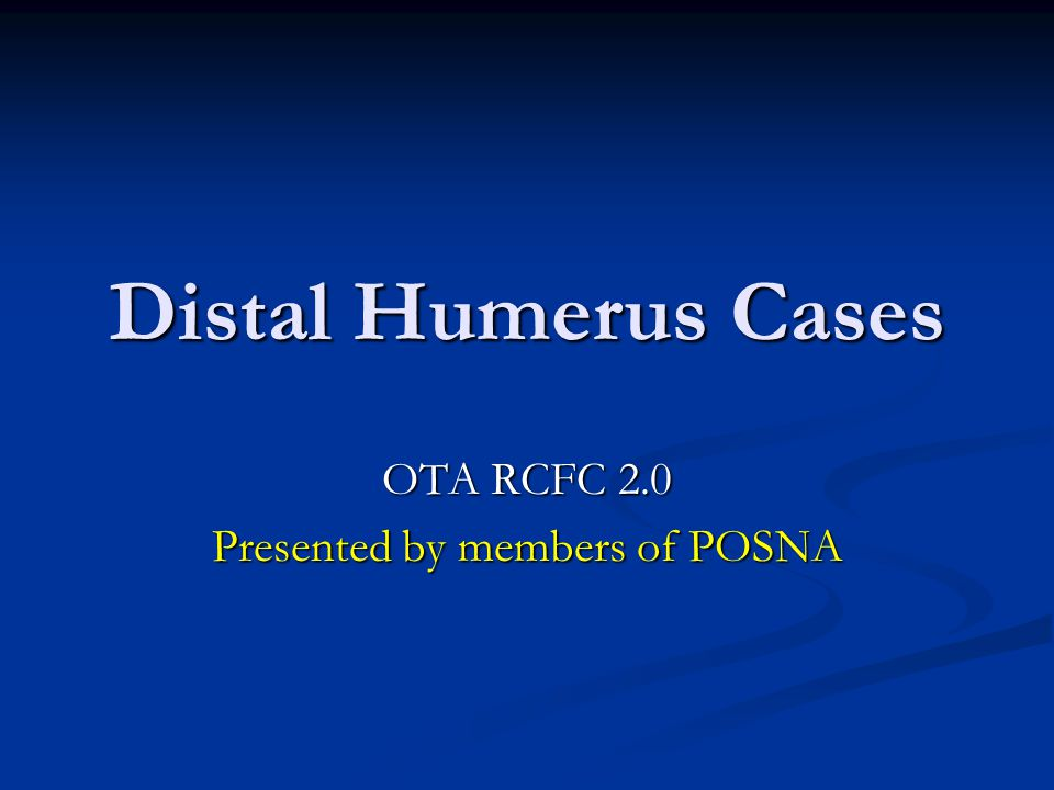 Distal Humerus Cases OTA RCFC 2.0 Presented by members of POSNA