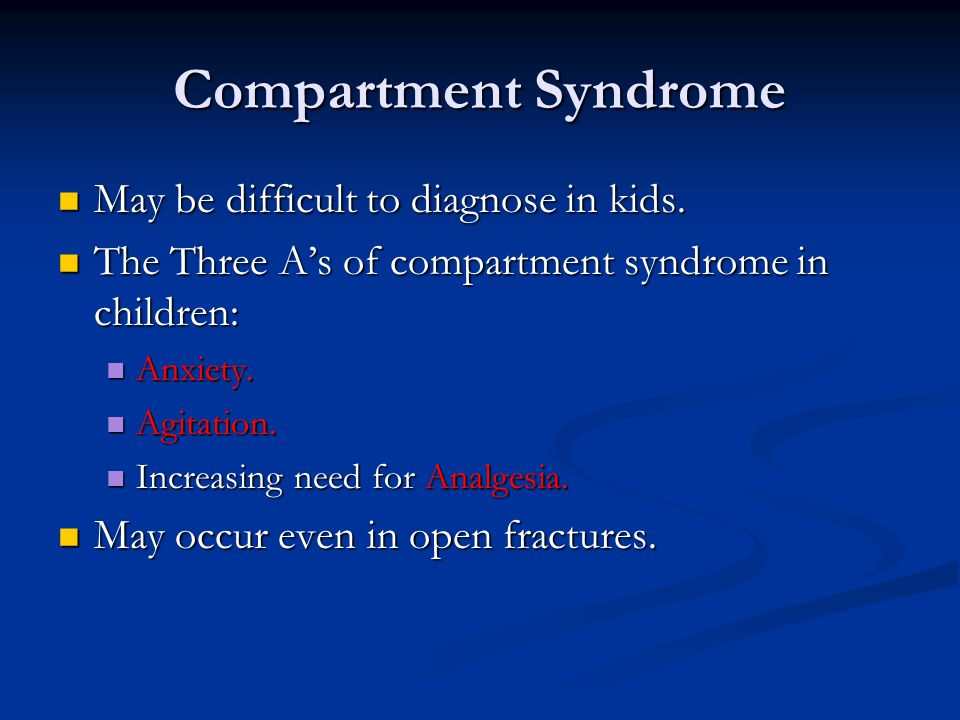 Compartment Syndrome May be difficult to diagnose in kids. May be difficult to diagnose in kids. The Three A's of compartment syndrome in children: Th