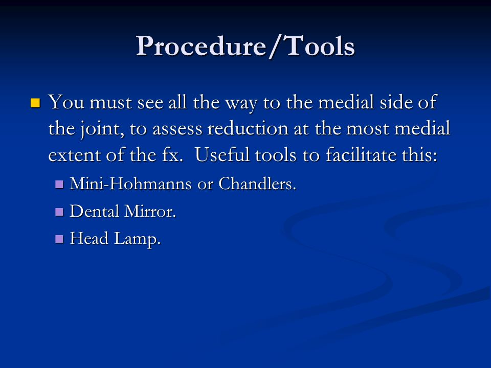 Procedure/Tools n You must see all the way to the medial side of the joint, to assess reduction at the most medial extent of the fx. Useful tools to f