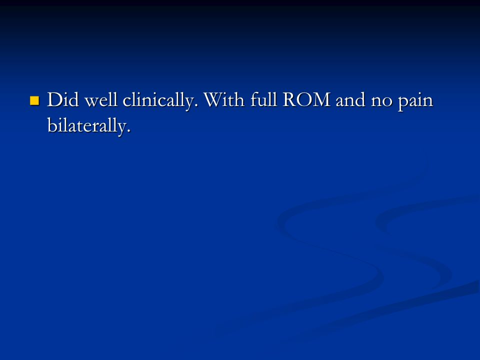 Did well clinically. With full ROM and no pain bilaterally. Did well clinically. With full ROM and no pain bilaterally.