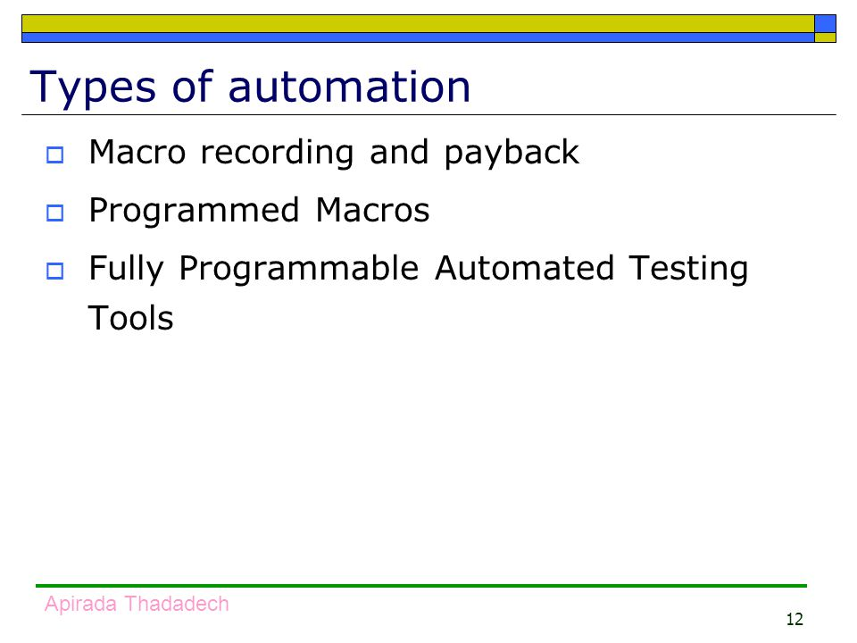 12 Apirada Thadadech Types of automation  Macro recording and payback  Programmed Macros  Fully Programmable Automated Testing Tools