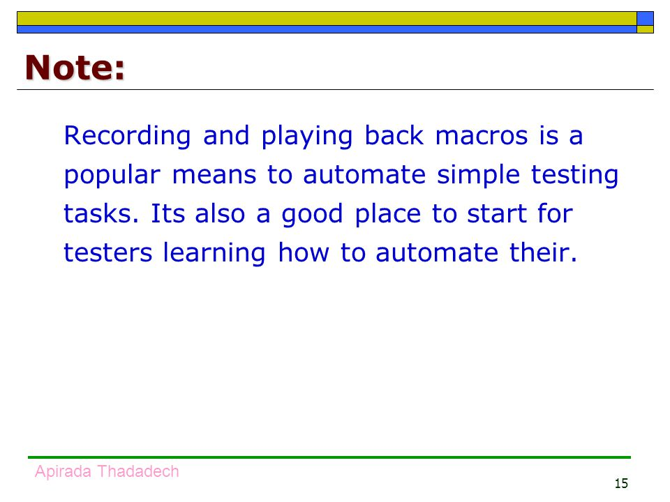 15 Apirada Thadadech Note: Recording and playing back macros is a popular means to automate simple testing tasks.