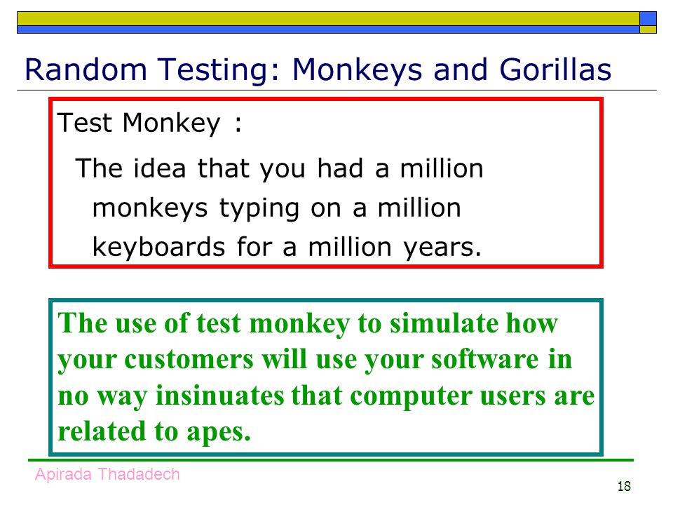18 Apirada Thadadech Random Testing: Monkeys and Gorillas Test Monkey : The idea that you had a million monkeys typing on a million keyboards for a million years.