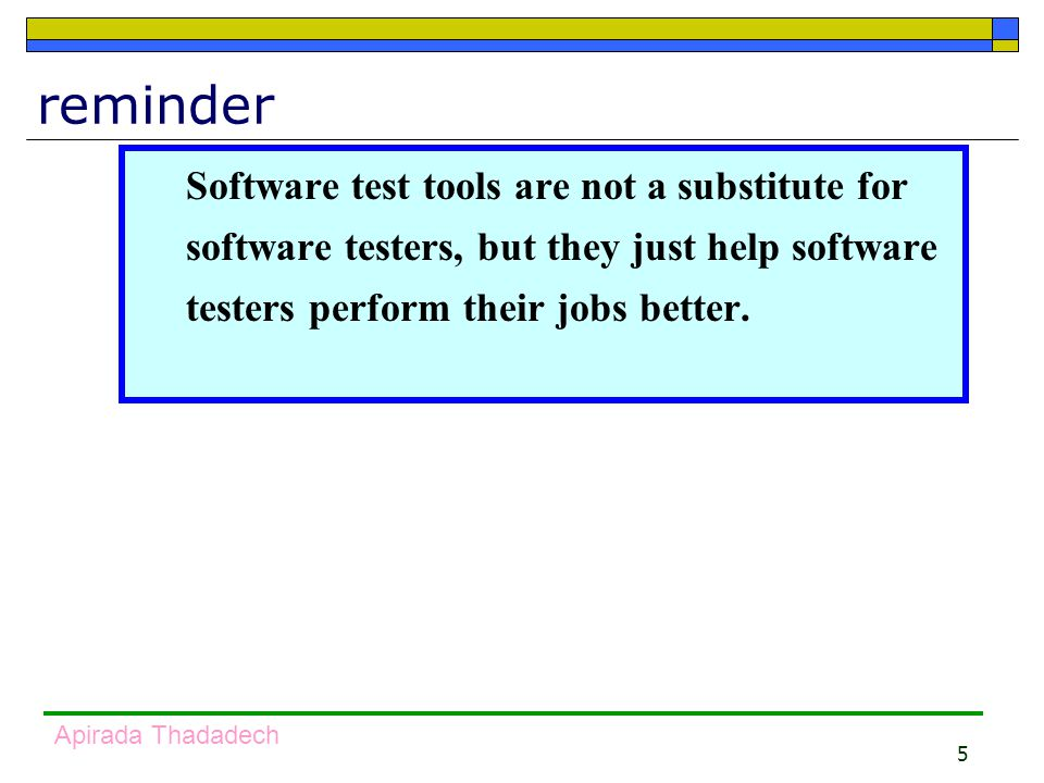5 Apirada Thadadech reminder Software test tools are not a substitute for software testers, but they just help software testers perform their jobs better.