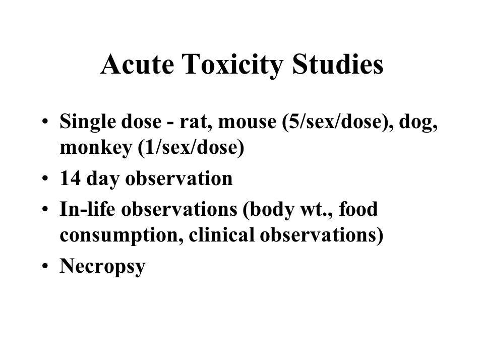 Acute Toxicity Studies Single dose - rat, mouse (5/sex/dose), dog, monkey (1/sex/dose) 14 day observation In-life observations (body wt., food consumption, clinical observations) Necropsy