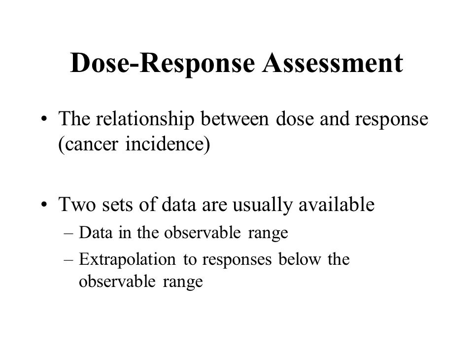 Dose-Response Assessment The relationship between dose and response (cancer incidence) Two sets of data are usually available –Data in the observable range –Extrapolation to responses below the observable range