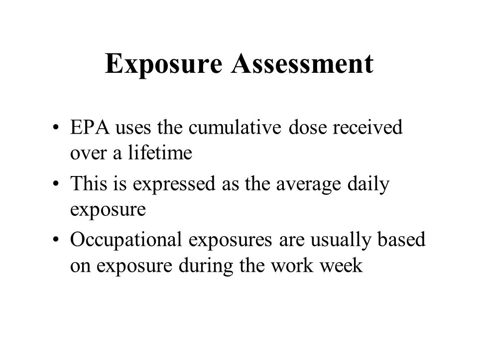 Exposure Assessment EPA uses the cumulative dose received over a lifetime This is expressed as the average daily exposure Occupational exposures are usually based on exposure during the work week