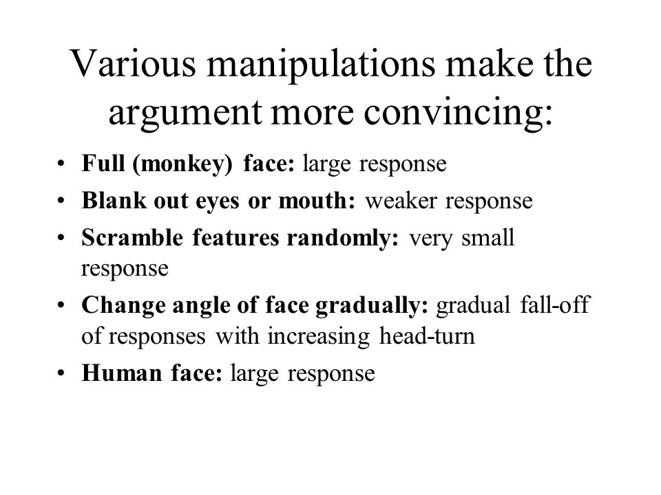 Various manipulations make the argument more convincing: Full (monkey) face: large response Blank out eyes or mouth: weaker response Scramble features