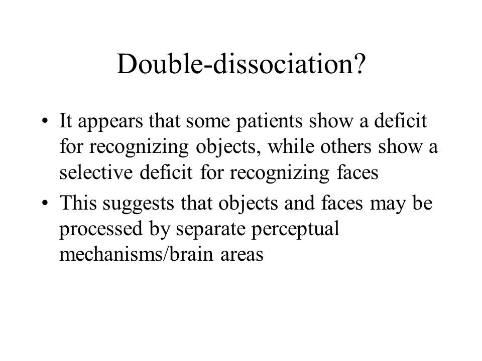 Double-dissociation? It appears that some patients show a deficit for recognizing objects, while others show a selective deficit for recognizing faces