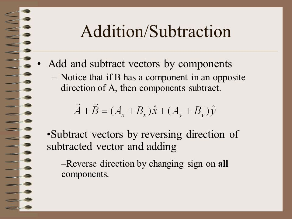 Addition/Subtraction Add and subtract vectors by components –Notice that if B has a component in an opposite direction of A, then components subtract.