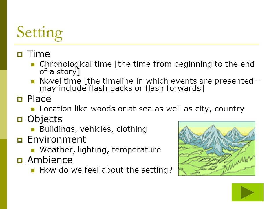 Setting  Time Chronological time [the time from beginning to the end of a story] Novel time [the timeline in which events are presented – may include flash backs or flash forwards]  Place Location like woods or at sea as well as city, country  Objects Buildings, vehicles, clothing  Environment Weather, lighting, temperature  Ambience How do we feel about the setting