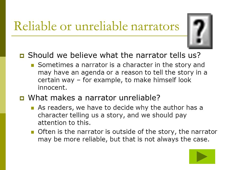 Reliable or unreliable narrators  Should we believe what the narrator tells us? Sometimes a narrator is a character in the story and may have an agen