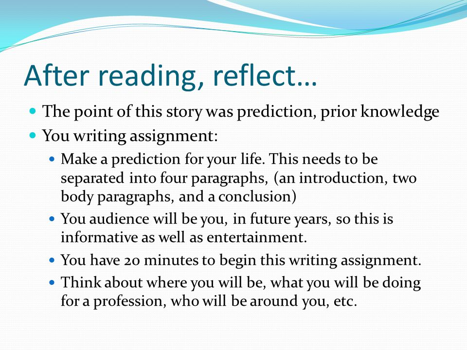 After reading, reflect… The point of this story was prediction, prior knowledge You writing assignment: Make a prediction for your life.