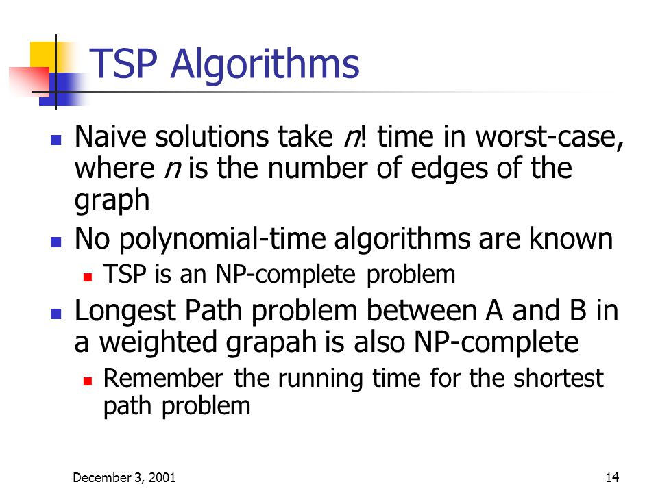 December 3, 200114 TSP Algorithms Naive solutions take n! time in worst-case, where n is the number of edges of the graph No polynomial-time algorithm