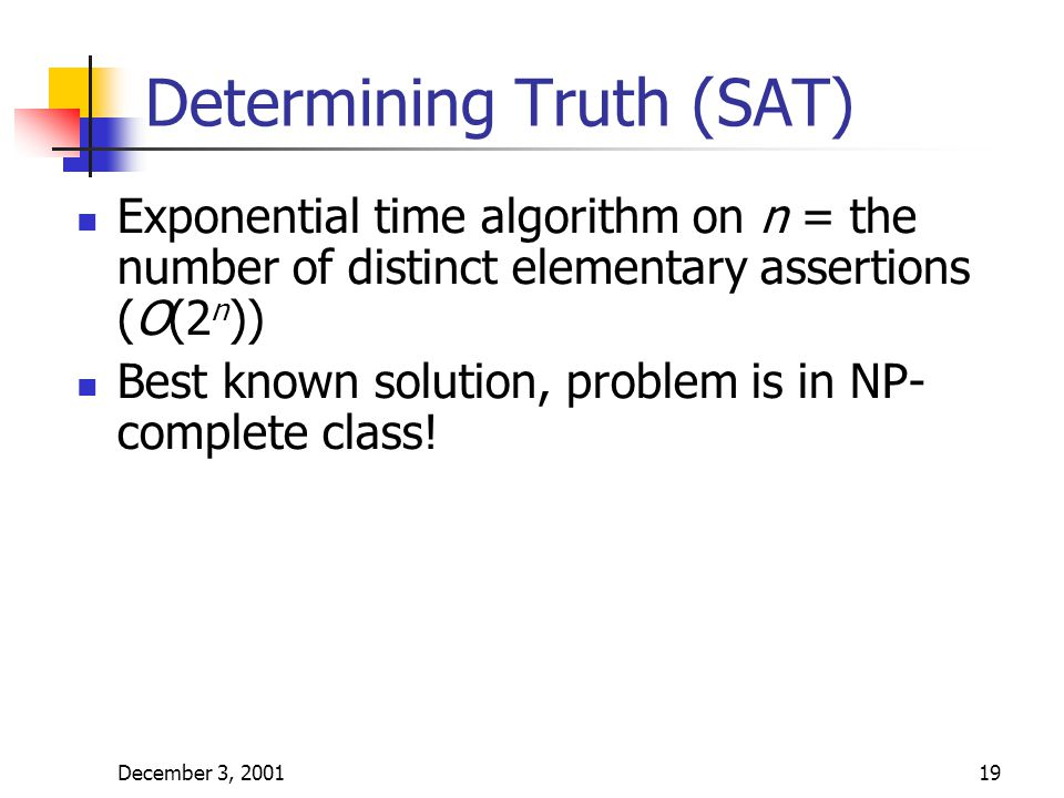 December 3, 200119 Determining Truth (SAT) Exponential time algorithm on n = the number of distinct elementary assertions (O(2 n )) Best known solutio