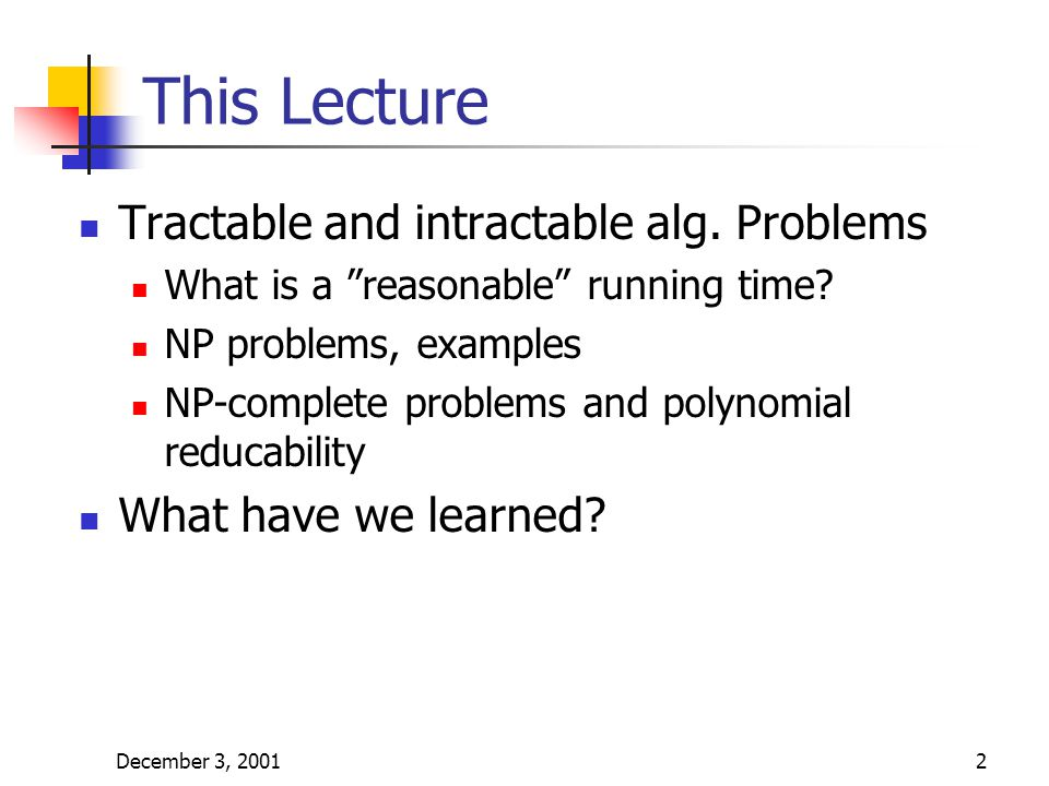 "December 3, 20012 This Lecture Tractable and intractable alg. Problems What is a ""reasonable"" running time? NP problems, examples NP-complete problems"