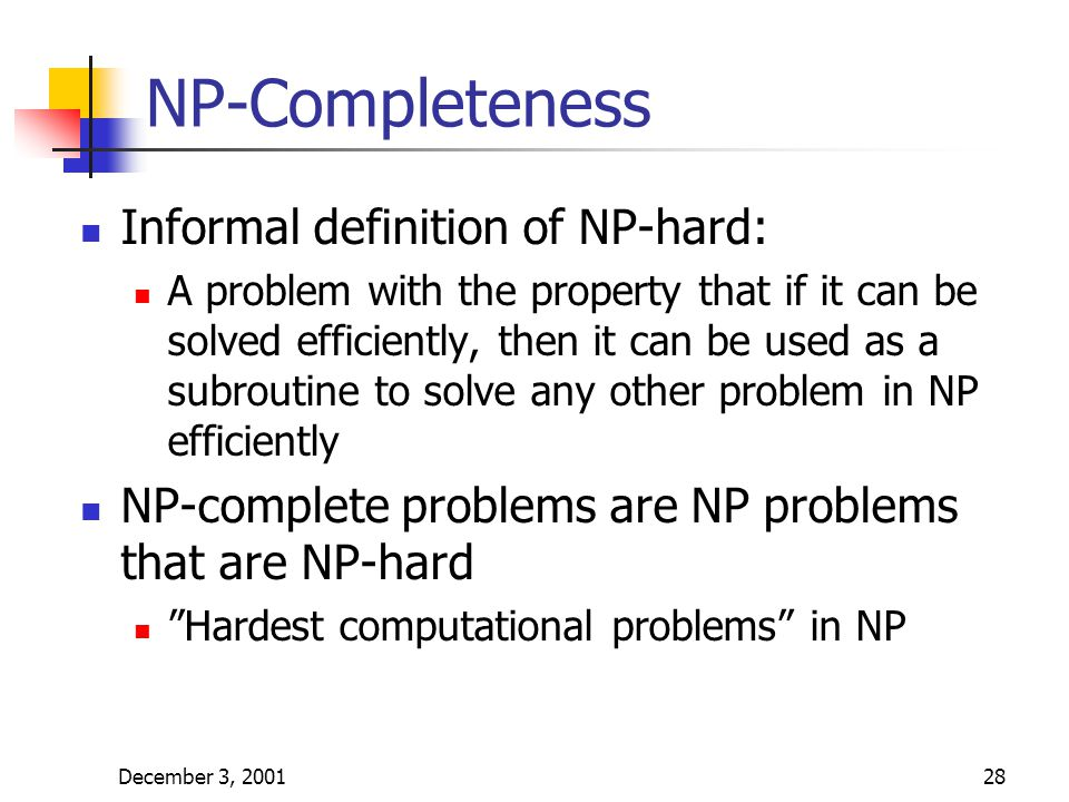 December 3, 200128 NP-Completeness Informal definition of NP-hard: A problem with the property that if it can be solved efficiently, then it can be us