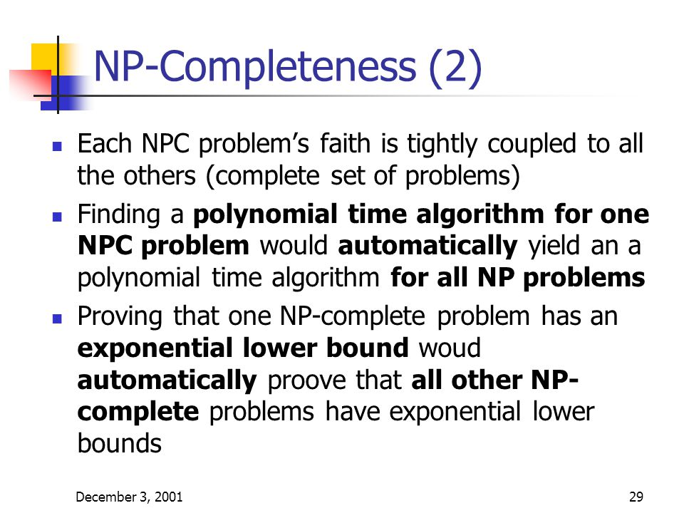 December 3, 200129 NP-Completeness (2) Each NPC problem's faith is tightly coupled to all the others (complete set of problems) Finding a polynomial time algorithm for one NPC problem would automatically yield an a polynomial time algorithm for all NP problems Proving that one NP-complete problem has an exponential lower bound woud automatically proove that all other NP- complete problems have exponential lower bounds