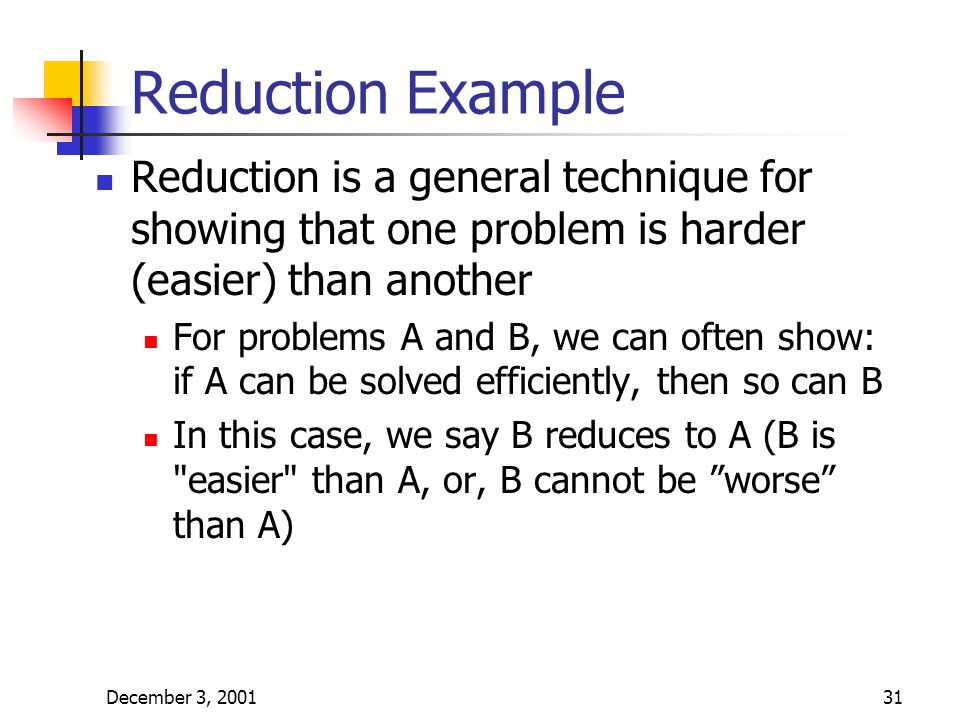 December 3, 200131 Reduction Example Reduction is a general technique for showing that one problem is harder (easier) than another For problems A and B, we can often show: if A can be solved efficiently, then so can B In this case, we say B reduces to A (B is easier than A, or, B cannot be worse than A)