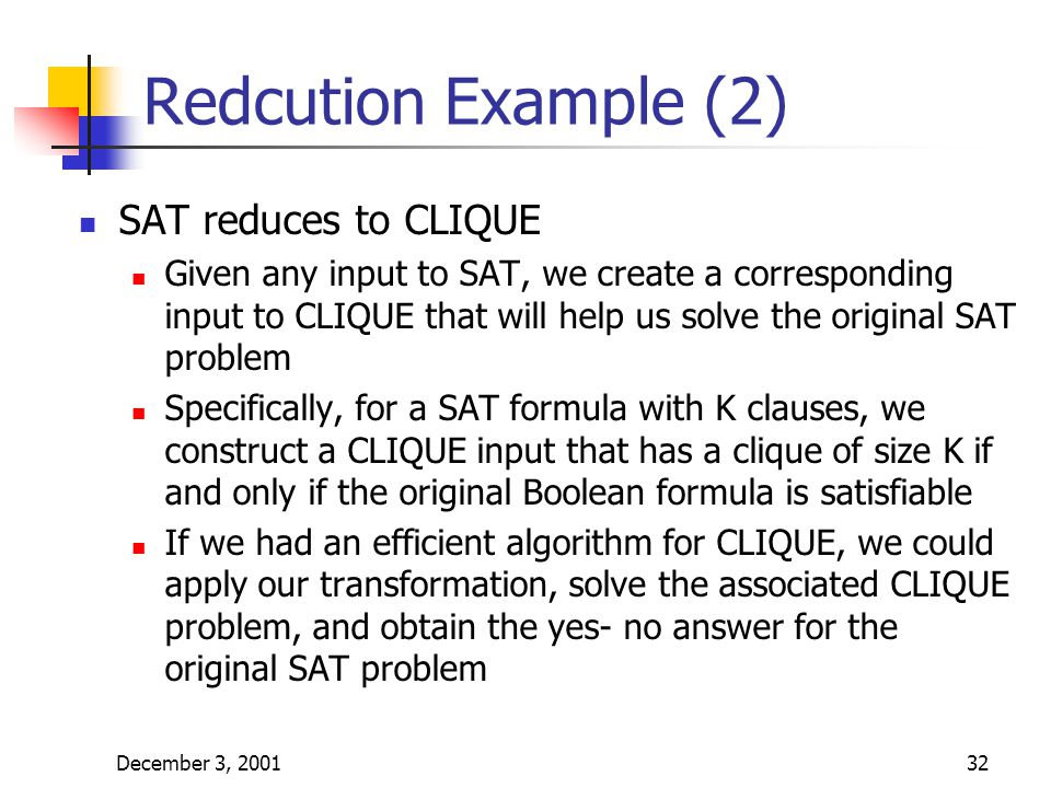 December 3, 200132 Redcution Example (2) SAT reduces to CLIQUE Given any input to SAT, we create a corresponding input to CLIQUE that will help us solve the original SAT problem Specifically, for a SAT formula with K clauses, we construct a CLIQUE input that has a clique of size K if and only if the original Boolean formula is satisfiable If we had an efficient algorithm for CLIQUE, we could apply our transformation, solve the associated CLIQUE problem, and obtain the yes- no answer for the original SAT problem