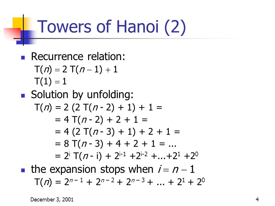 December 3, 20014 Towers of Hanoi (2) Recurrence relation: T(n)  2 T(n  1)  1 T(1)  1 Solution by unfolding: T(n) =  2 (2 T(n - 2) + 1) + 1 = = 4 T(n - 2) + 2 + 1 = = 4 (2 T(n - 3) + 1) + 2 + 1 = = 8 T(n - 3) + 4 + 2 + 1 =...