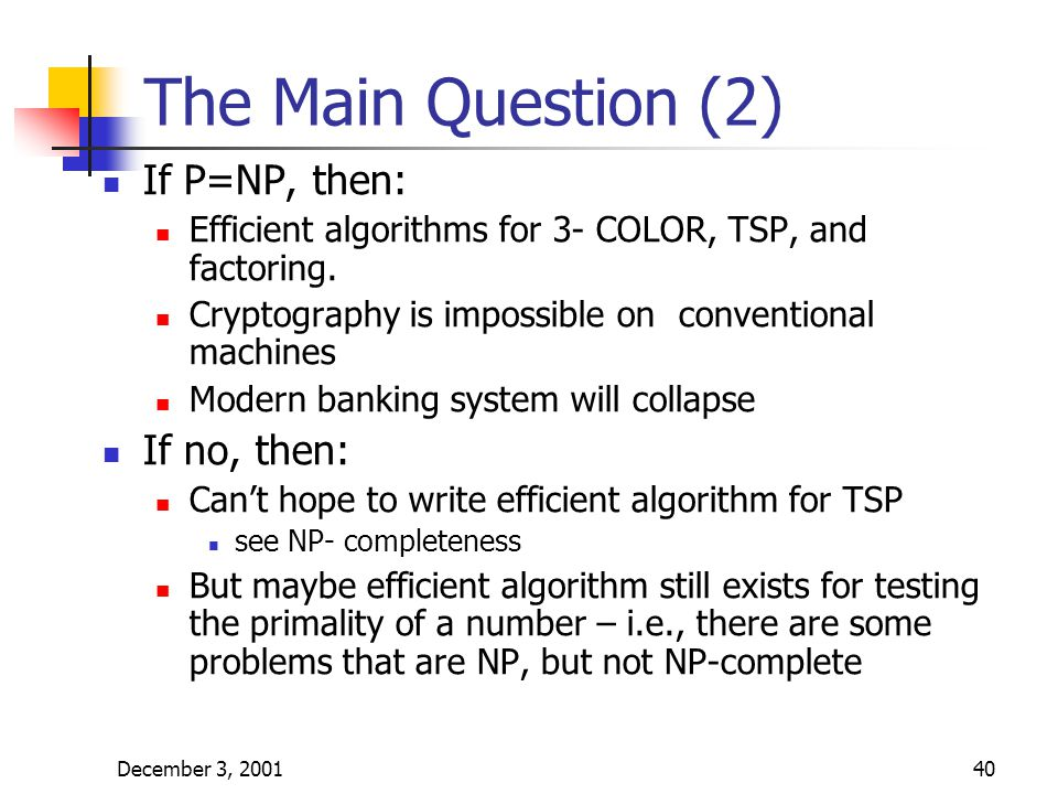 December 3, 200140 The Main Question (2) If P=NP, then: Efficient algorithms for 3- COLOR, TSP, and factoring. Cryptography is impossible on conventio