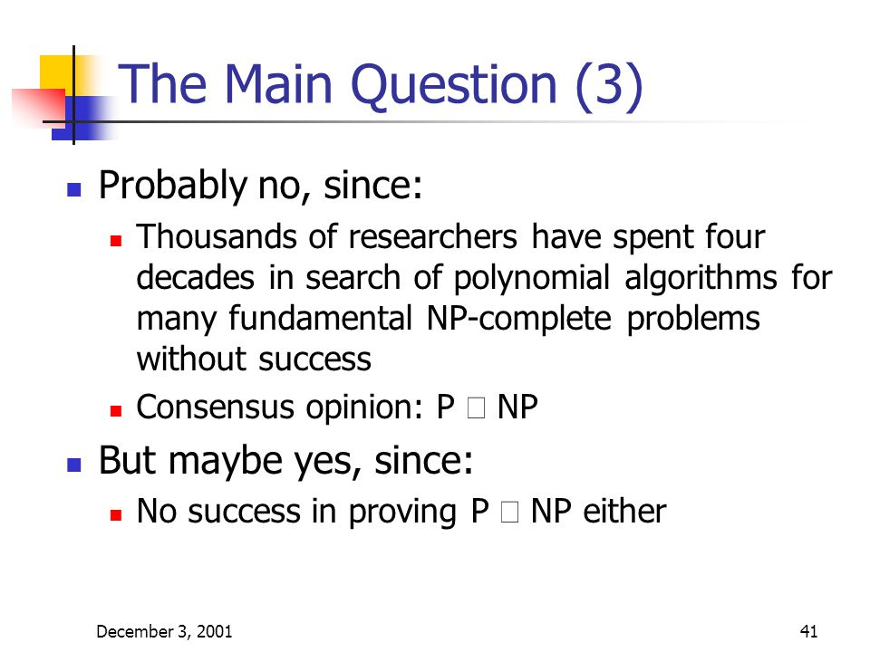 December 3, 200141 The Main Question (3) Probably no, since: Thousands of researchers have spent four decades in search of polynomial algorithms for m