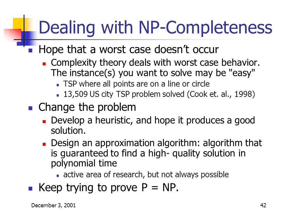 December 3, 200142 Dealing with NP-Completeness Hope that a worst case doesn't occur Complexity theory deals with worst case behavior.