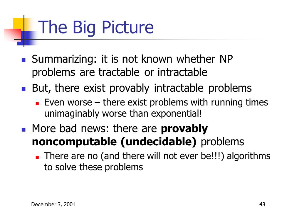 December 3, 200143 The Big Picture Summarizing: it is not known whether NP problems are tractable or intractable But, there exist provably intractable problems Even worse – there exist problems with running times unimaginably worse than exponential.