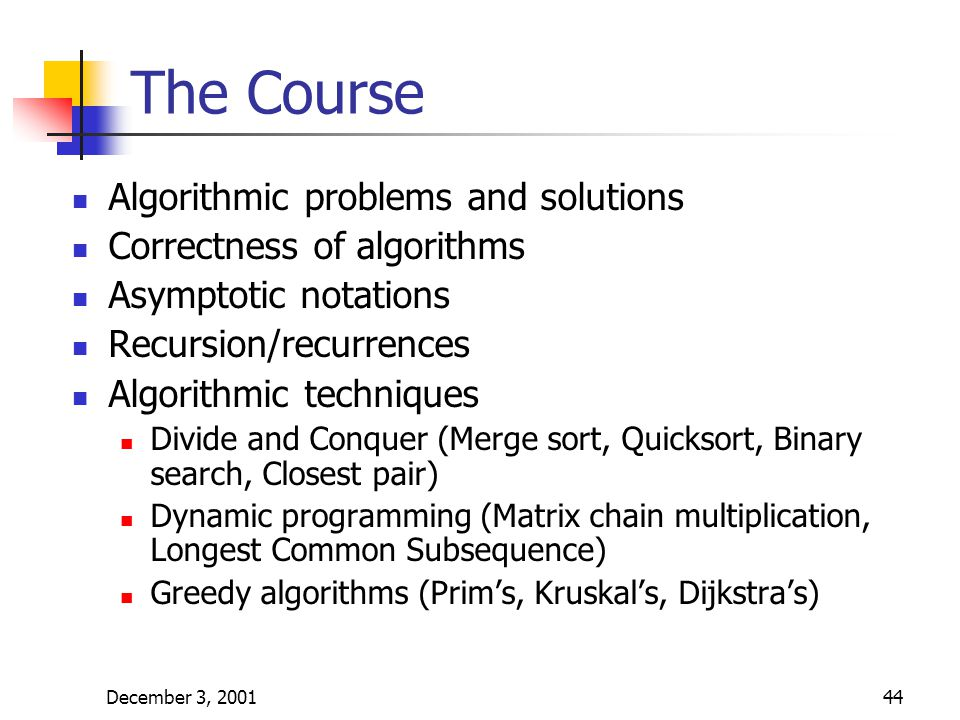 December 3, 200144 The Course Algorithmic problems and solutions Correctness of algorithms Asymptotic notations Recursion/recurrences Algorithmic techniques Divide and Conquer (Merge sort, Quicksort, Binary search, Closest pair) Dynamic programming (Matrix chain multiplication, Longest Common Subsequence) Greedy algorithms (Prim's, Kruskal's, Dijkstra's)