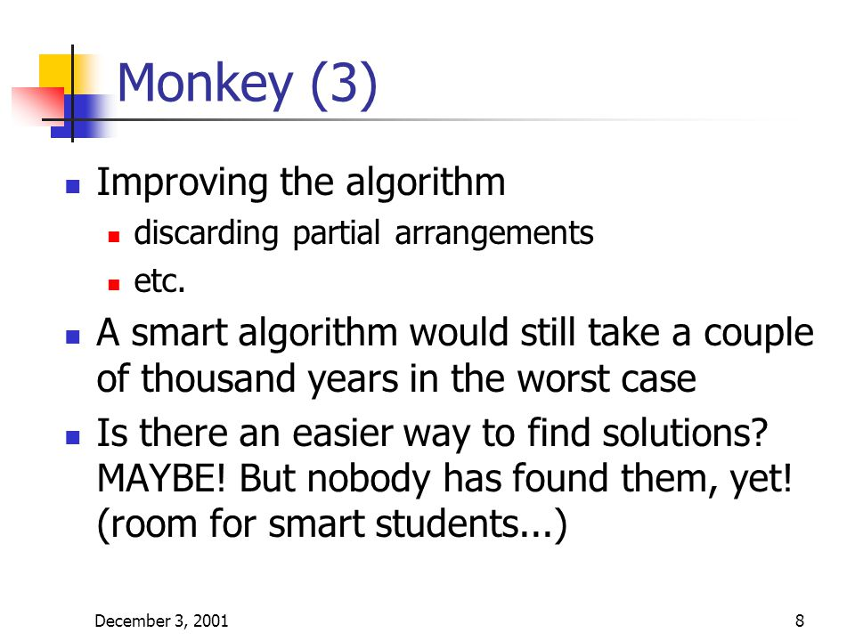 December 3, 20018 Monkey (3) Improving the algorithm discarding partial arrangements etc. A smart algorithm would still take a couple of thousand year