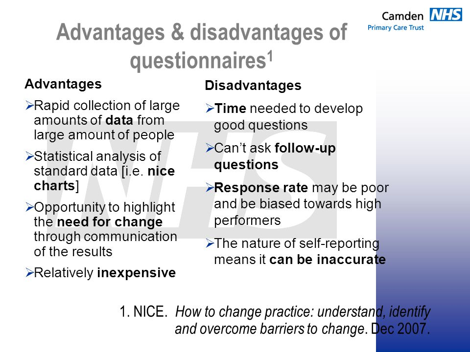 Advantages & disadvantages of questionnaires 1 Advantages  Rapid collection of large amounts of data from large amount of people  Statistical analysis of standard data [i.e.