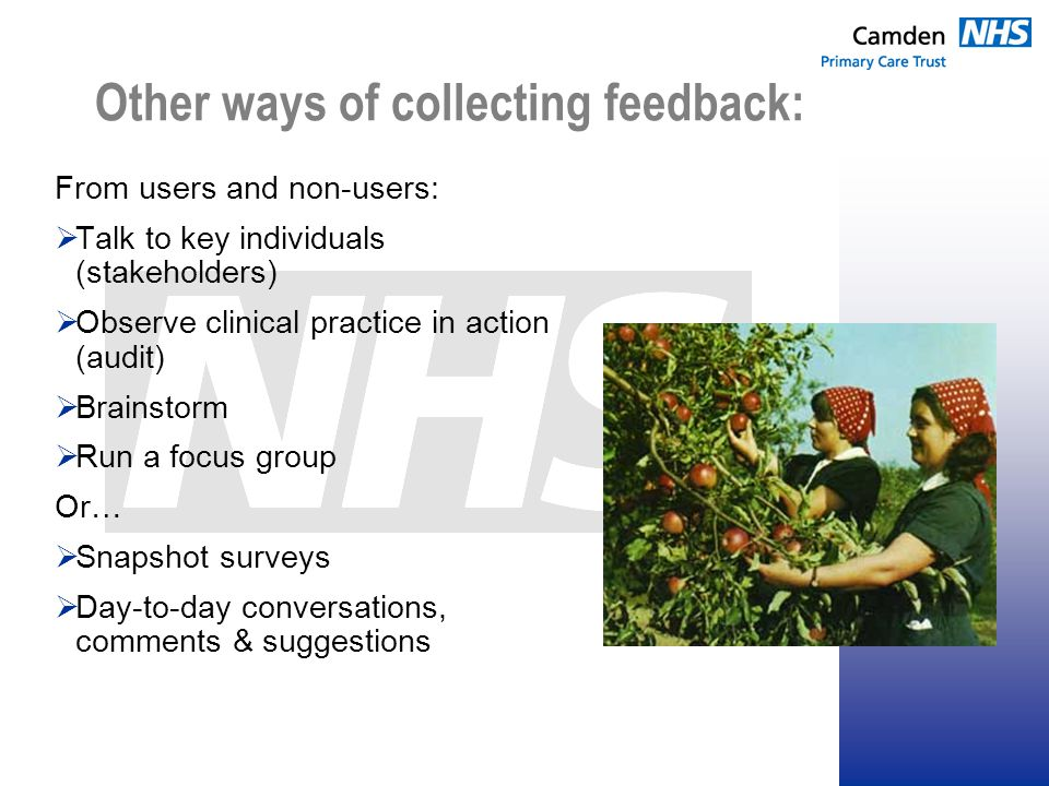 Other ways of collecting feedback: From users and non-users:  Talk to key individuals (stakeholders)  Observe clinical practice in action (audit)  Brainstorm  Run a focus group Or…  Snapshot surveys  Day-to-day conversations, comments & suggestions