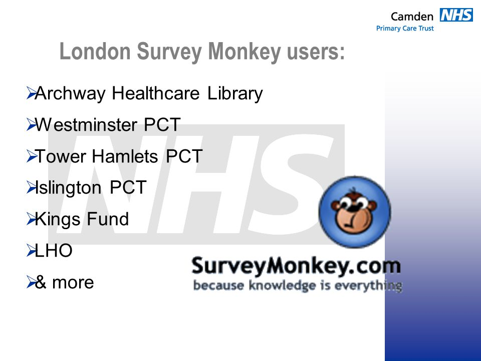 London Survey Monkey users:  Archway Healthcare Library  Westminster PCT  Tower Hamlets PCT  Islington PCT  Kings Fund  LHO  & more