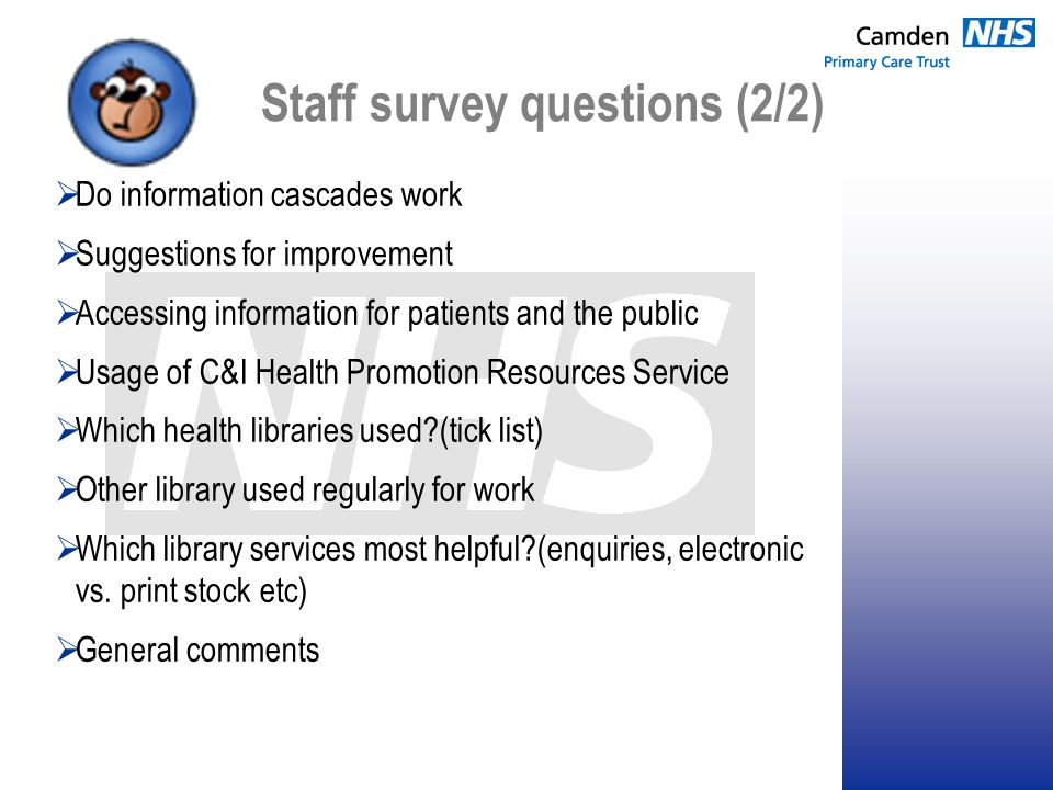 Staff survey questions (2/2)  Do information cascades work  Suggestions for improvement  Accessing information for patients and the public  Usage of C&I Health Promotion Resources Service  Which health libraries used?(tick list)  Other library used regularly for work  Which library services most helpful?(enquiries, electronic vs.