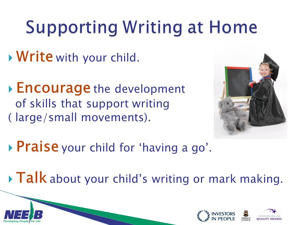  Write with your child.  Encourage the development of skills that support writing ( large/small movements).  Praise your child for 'having a go'. 