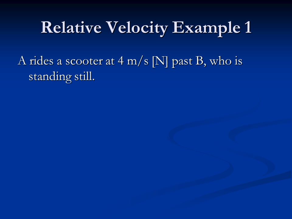 Relative Velocity Example 1 A rides a scooter at 4 m/s [N] past B, who is standing still.