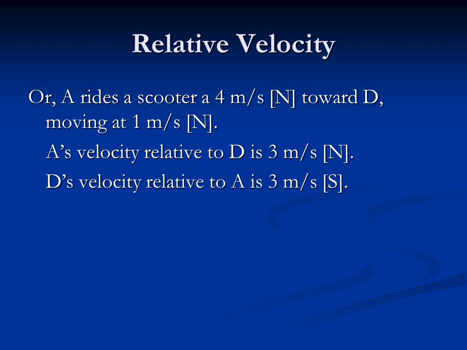 Relative Velocity Or, A rides a scooter a 4 m/s [N] toward D, moving at 1 m/s [N].
