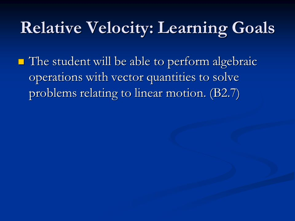 Relative Velocity: Learning Goals The student will be able to perform algebraic operations with vector quantities to solve problems relating to linear motion.