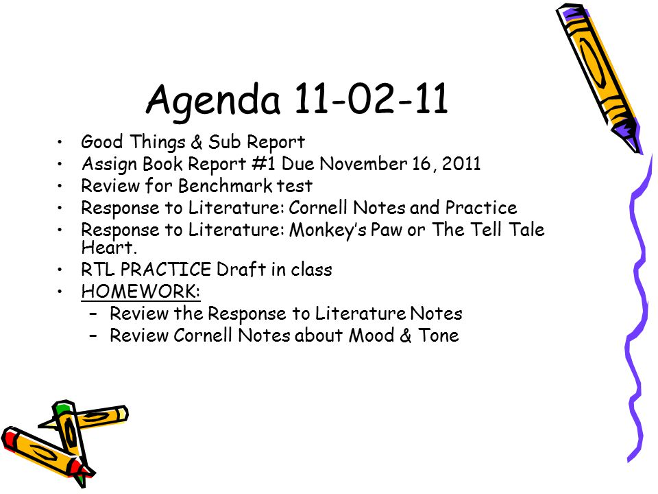 Agenda 11-02-11 Good Things & Sub Report Assign Book Report #1 Due November 16, 2011 Review for Benchmark test Response to Literature: Cornell Notes and Practice Response to Literature: Monkey's Paw or The Tell Tale Heart.