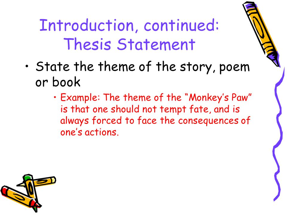 Introduction, continued: Thesis Statement State the theme of the story, poem or book Example: The theme of the Monkey's Paw is that one should not tempt fate, and is always forced to face the consequences of one's actions.