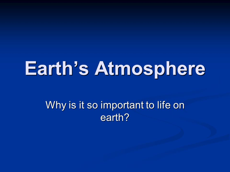 Earth's Atmosphere Why is it so important to life on earth