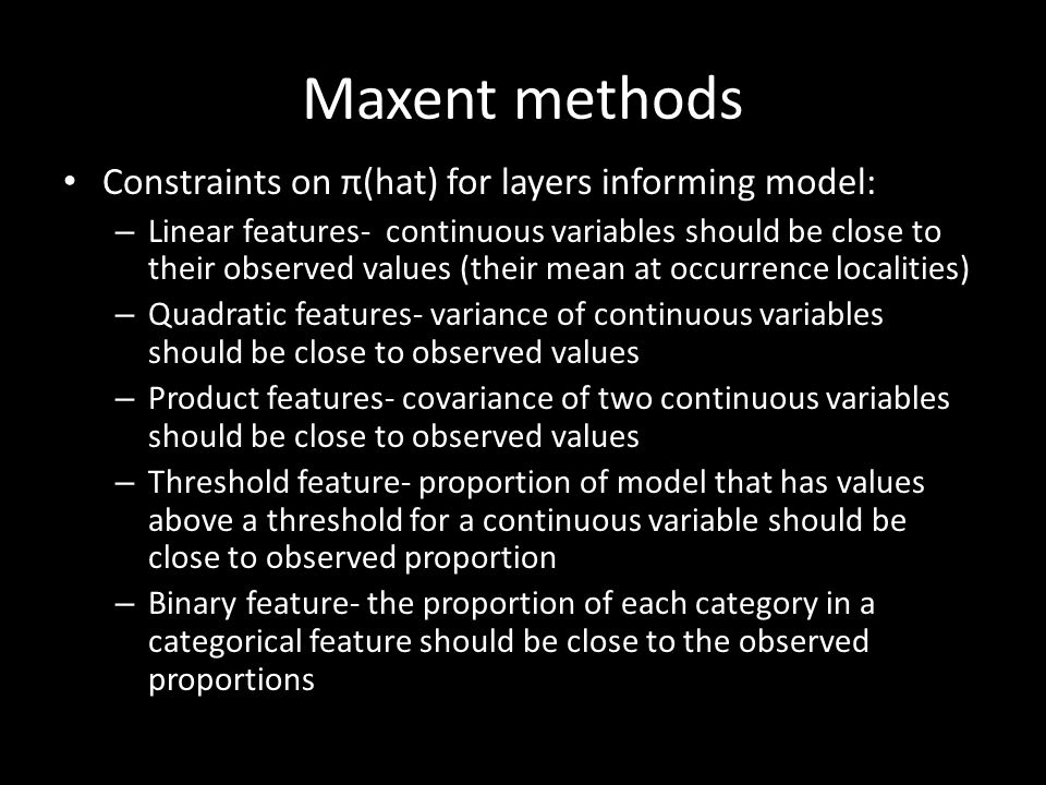 Maxent methods Constraints on π(hat) for layers informing model: – Linear features- continuous variables should be close to their observed values (their mean at occurrence localities) – Quadratic features- variance of continuous variables should be close to observed values – Product features- covariance of two continuous variables should be close to observed values – Threshold feature- proportion of model that has values above a threshold for a continuous variable should be close to observed proportion – Binary feature- the proportion of each category in a categorical feature should be close to the observed proportions