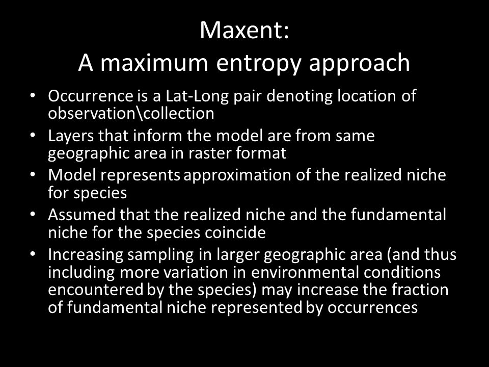 Maxent: A maximum entropy approach Occurrence is a Lat-Long pair denoting location of observation\collection Layers that inform the model are from same geographic area in raster format Model represents approximation of the realized niche for species Assumed that the realized niche and the fundamental niche for the species coincide Increasing sampling in larger geographic area (and thus including more variation in environmental conditions encountered by the species) may increase the fraction of fundamental niche represented by occurrences