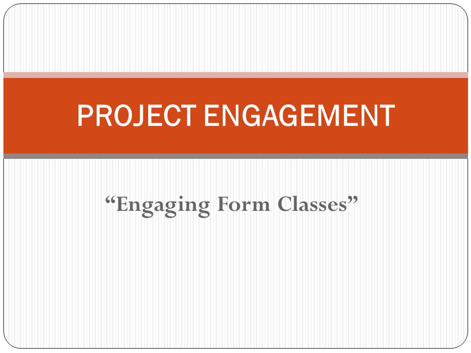 Engaging Form Classes PROJECT ENGAGEMENT