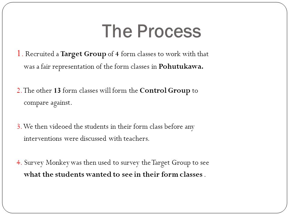 The Process 1. Recruited a Target Group of 4 form classes to work with that was a fair representation of the form classes in Pohutukawa. 2. The other