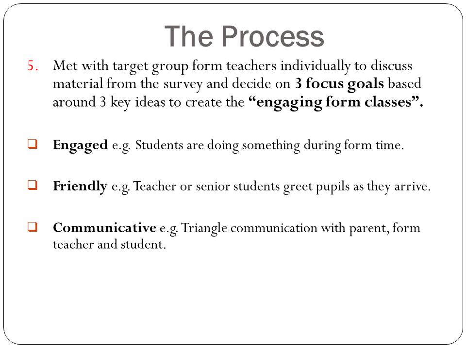 The Process 5.Met with target group form teachers individually to discuss material from the survey and decide on 3 focus goals based around 3 key ideas to create the engaging form classes .